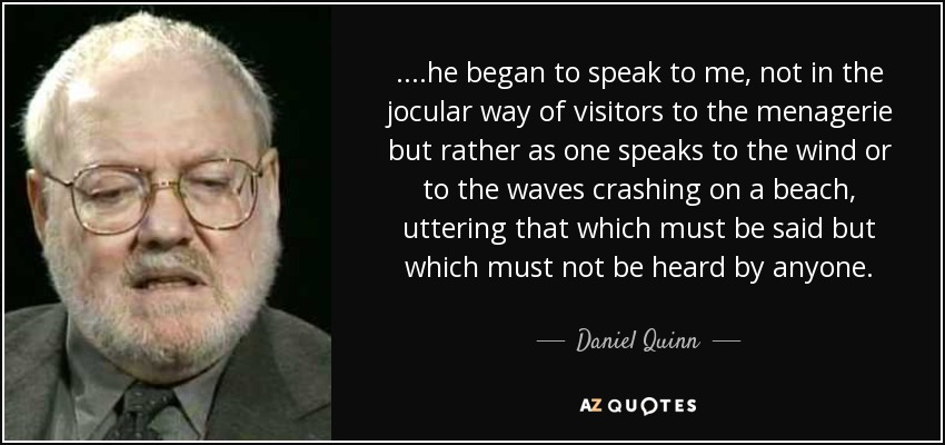 ....he began to speak to me, not in the jocular way of visitors to the menagerie but rather as one speaks to the wind or to the waves crashing on a beach, uttering that which must be said but which must not be heard by anyone. - Daniel Quinn