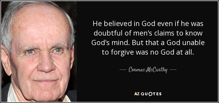 He believed in God even if he was doubtful of men's claims to know God's mind. But that a God unable to forgive was no God at all. - Cormac McCarthy