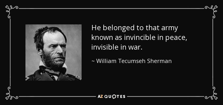 He belonged to that army known as invincible in peace, invisible in war. - William Tecumseh Sherman