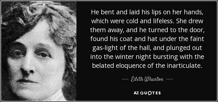 He bent and laid his lips on her hands, which were cold and lifeless. She drew them away, and he turned to the door, found his coat and hat under the faint gas-light of the hall, and plunged out into the winter night bursting with the belated eloquence of the inarticulate. - Edith Wharton