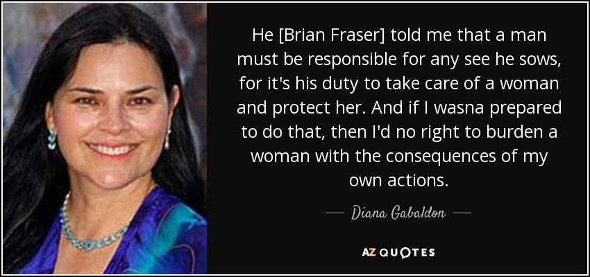 He [Brian Fraser] told me that a man must be responsible for any see he sows, for it's his duty to take care of a woman and protect her. And if I wasna prepared to do that, then I'd no right to burden a woman with the consequences of my own actions. - Diana Gabaldon