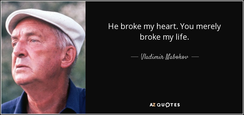 He broke my heart. You merely broke my life. - Vladimir Nabokov