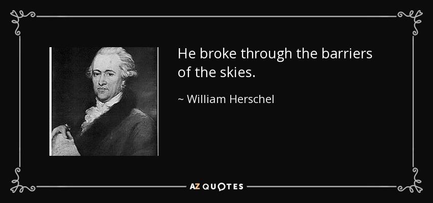 He broke through the barriers of the skies. - William Herschel