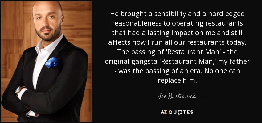 He brought a sensibility and a hard-edged reasonableness to operating restaurants that had a lasting impact on me and still affects how I run all our restaurants today. The passing of 'Restaurant Man' - the original gangsta 'Restaurant Man,' my father - was the passing of an era. No one can replace him. - Joe Bastianich