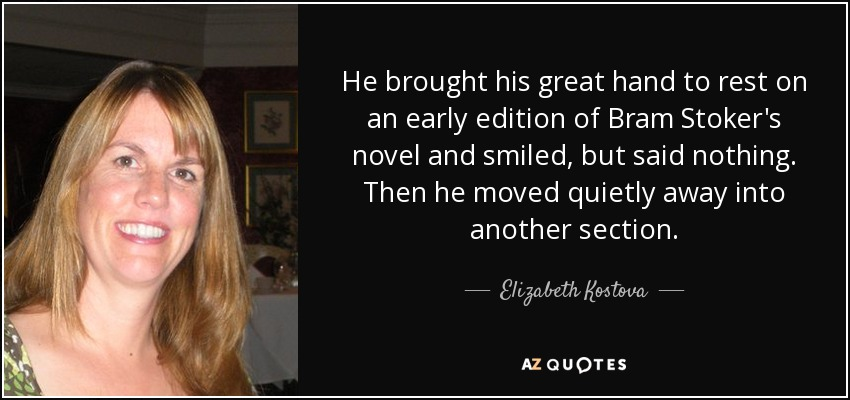 He brought his great hand to rest on an early edition of Bram Stoker's novel and smiled, but said nothing. Then he moved quietly away into another section. - Elizabeth Kostova