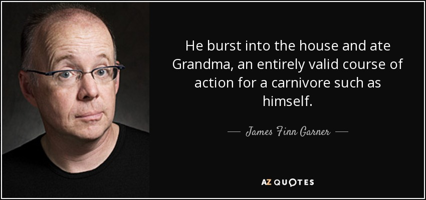 He burst into the house and ate Grandma, an entirely valid course of action for a carnivore such as himself. - James Finn Garner