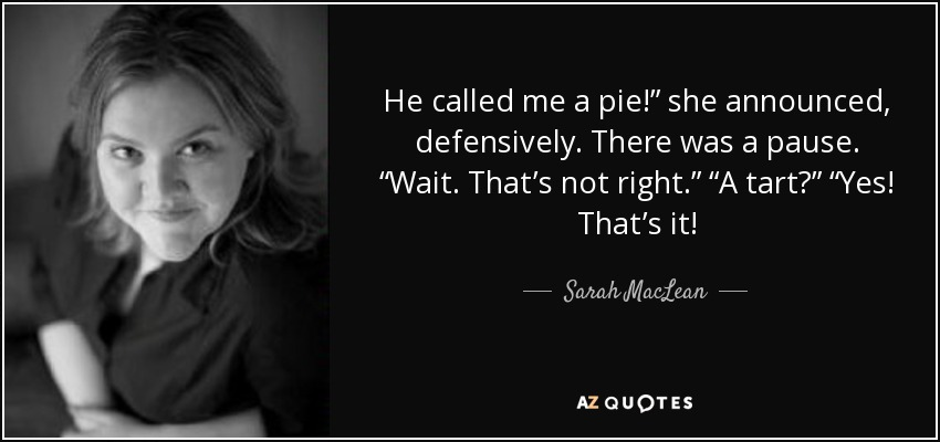 "He called me a pie!"" she announced, defensively. There was a pause. ""Wait. That's not right."" ""A tart?"" ""Yes! That's it! - Sarah MacLean"