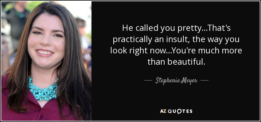 He called you pretty...That's practically an insult, the way you look right now...You're much more than beautiful. - Stephenie Meyer