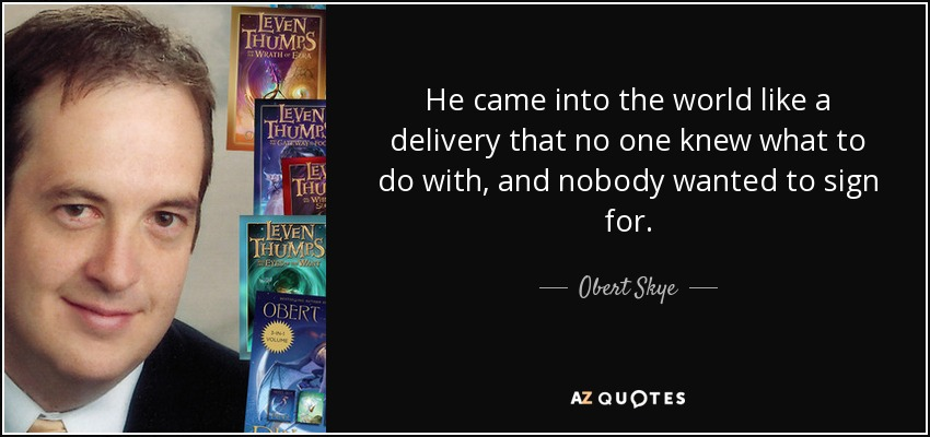 He came into the world like a delivery that no one knew what to do with, and nobody wanted to sign for. - Obert Skye