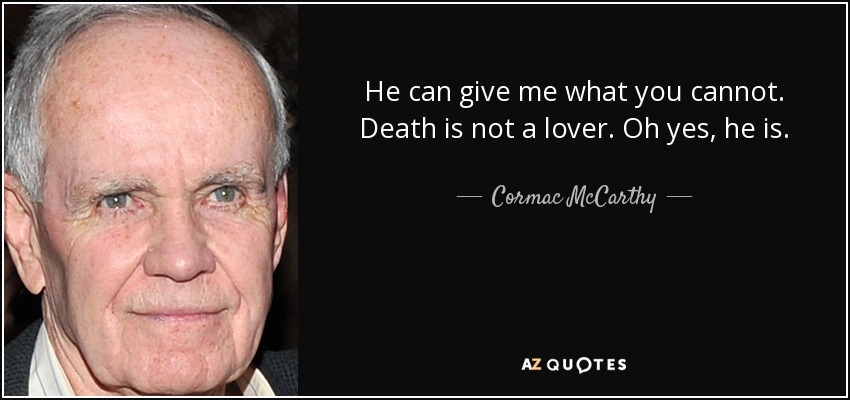 He can give me what you cannot. Death is not a lover. Oh yes, he is. - Cormac McCarthy