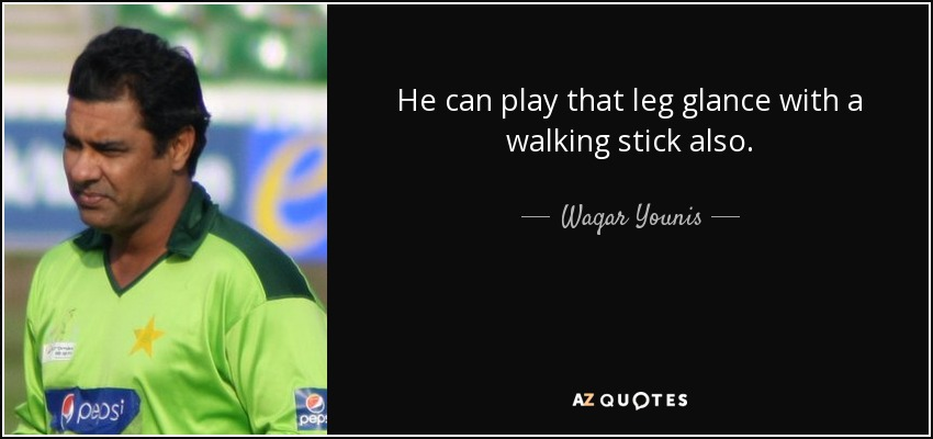 He can play that leg glance with a walking stick also. - Waqar Younis