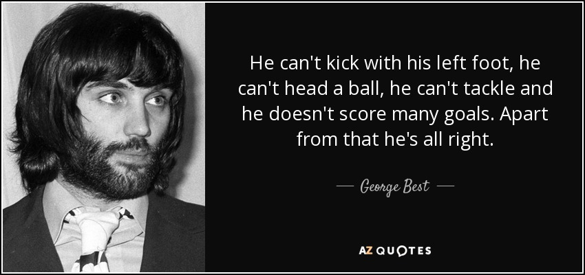 He can't kick with his left foot, he can't head a ball, he can't tackle and he doesn't score many goals. Apart from that he's all right. - George Best