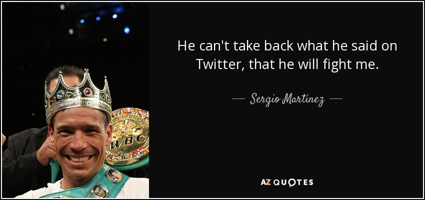 He can't take back what he said on Twitter, that he will fight me. - Sergio Martinez