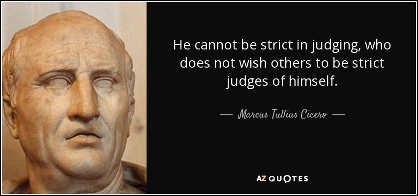 He cannot be strict in judging, who does not wish others to be strict judges of himself. - Marcus Tullius Cicero