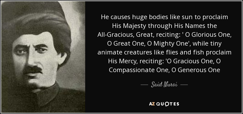 He causes huge bodies like sun to proclaim His Majesty through His Names the All-Gracious, Great, reciting: ' O Glorious One, O Great One, O Mighty One', while tiny animate creatures like flies and fish proclaim His Mercy, reciting: 'O Gracious One, O Compassionate One, O Generous One - Said Nursi