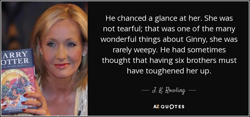 He chanced a glance at her. She was not tearful; that was one of the many wonderful things about Ginny, she was rarely weepy. He had sometimes thought that having six brothers must have toughened her up. - J. K. Rowling