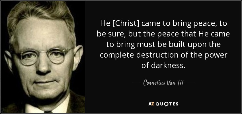 He [Christ] came to bring peace, to be sure, but the peace that He came to bring must be built upon the complete destruction of the power of darkness. - Cornelius Van Til