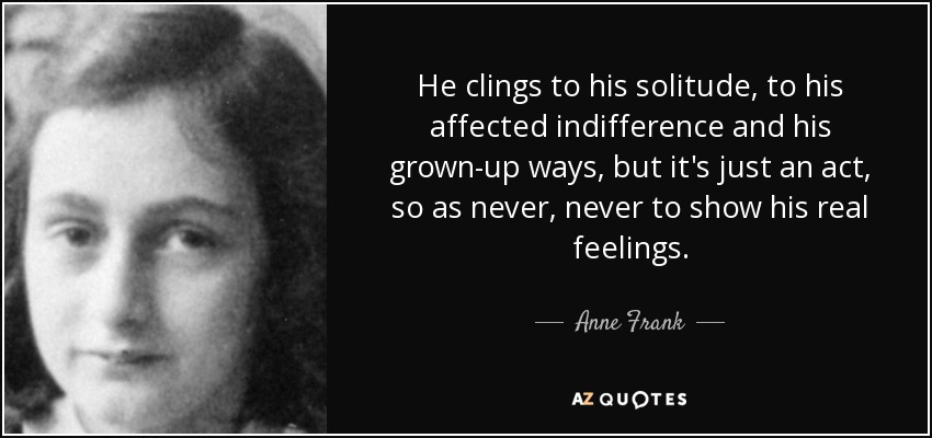 He clings to his solitude, to his affected indifference and his grown-up ways, but it's just an act, so as never, never to show his real feelings. - Anne Frank