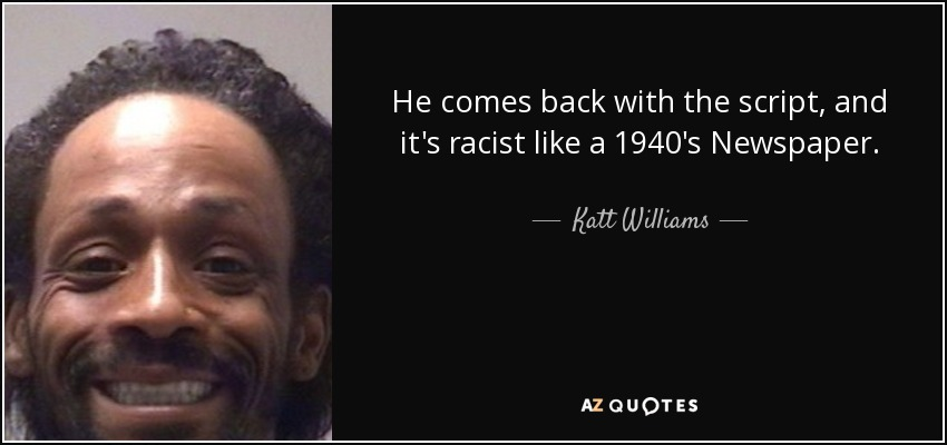 He comes back with the script, and it's racist like a 1940's Newspaper. - Katt Williams
