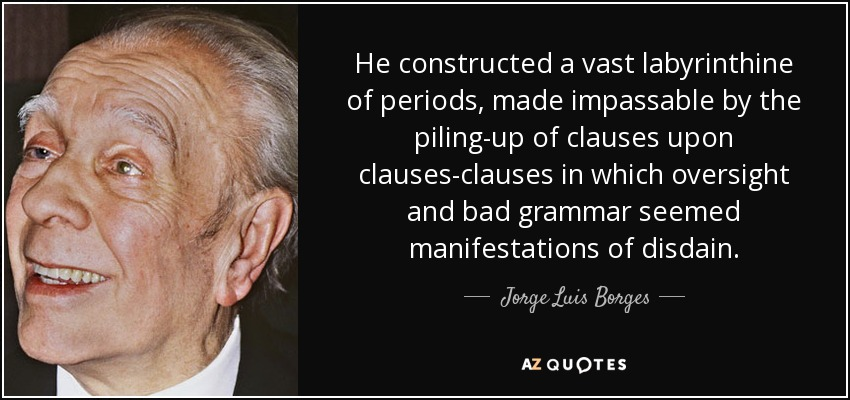 He constructed a vast labyrinthine of periods, made impassable by the piling-up of clauses upon clauses-clauses in which oversight and bad grammar seemed manifestations of disdain. - Jorge Luis Borges
