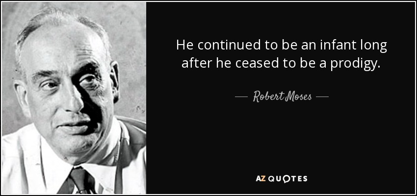He continued to be an infant long after he ceased to be a prodigy. - Robert Moses