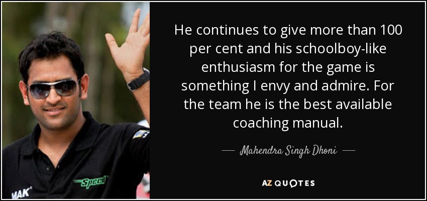 He continues to give more than 100 per cent and his schoolboy-like enthusiasm for the game is something I envy and admire. For the team he is the best available coaching manual. - Mahendra Singh Dhoni