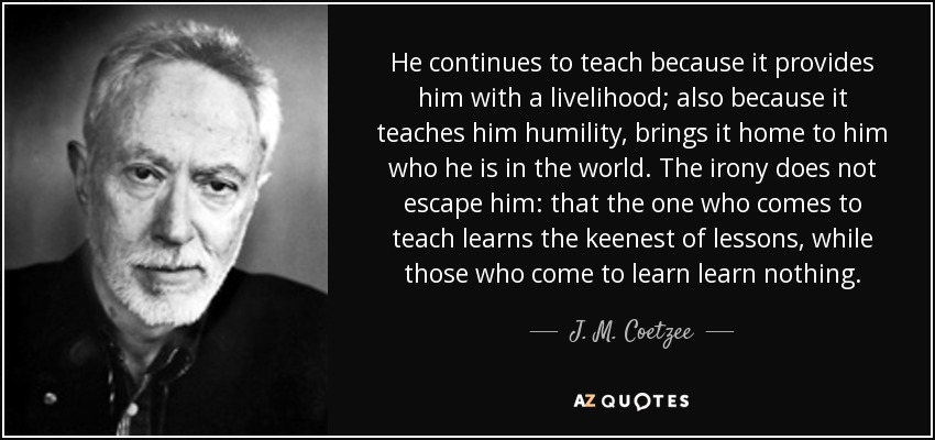 He continues to teach because it provides him with a livelihood; also because it teaches him humility, brings it home to him who he is in the world. The irony does not escape him: that the one who comes to teach learns the keenest of lessons, while those who come to learn learn nothing. - J. M. Coetzee