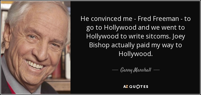 He convinced me - Fred Freeman - to go to Hollywood and we went to Hollywood to write sitcoms. Joey Bishop actually paid my way to Hollywood. - Garry Marshall