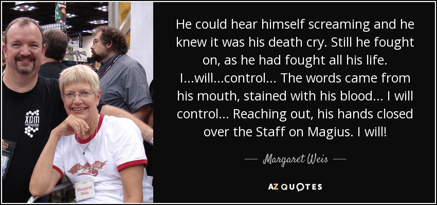 He could hear himself screaming and he knew it was his death cry. Still he fought on, as he had fought all his life. I...will...control... The words came from his mouth, stained with his blood... I will control... Reaching out, his hands closed over the Staff on Magius. I will! - Margaret Weis