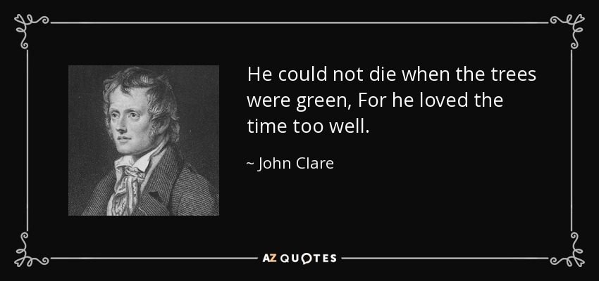 He could not die when the trees were green, For he loved the time too well. - John Clare