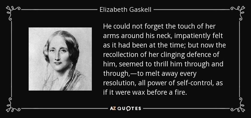He could not forget the touch of her arms around his neck, impatiently felt as it had been at the time; but now the recollection of her clinging defence of him, seemed to thrill him through and through,—to melt away every resolution, all power of self-control, as if it were wax before a fire. - Elizabeth Gaskell