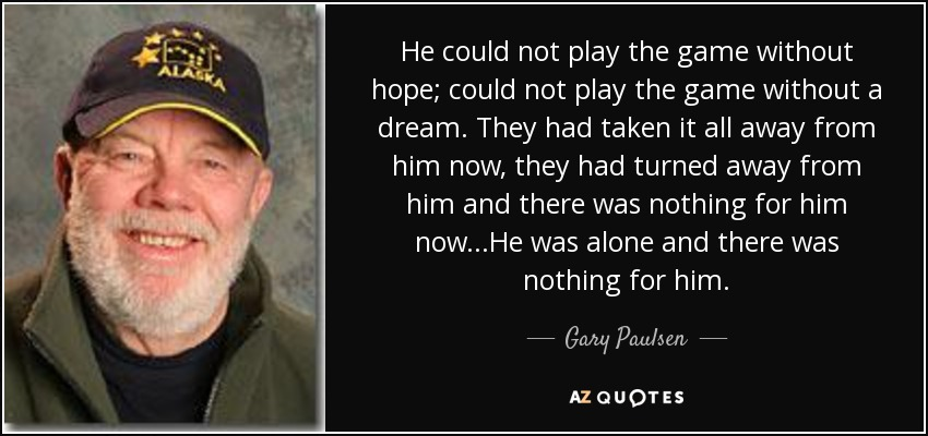 He could not play the game without hope; could not play the game without a dream. They had taken it all away from him now, they had turned away from him and there was nothing for him now...He was alone and there was nothing for him. - Gary Paulsen