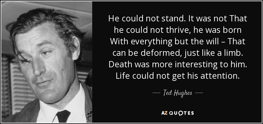 He could not stand. It was not That he could not thrive, he was born With everything but the will – That can be deformed, just like a limb. Death was more interesting to him. Life could not get his attention. - Ted Hughes