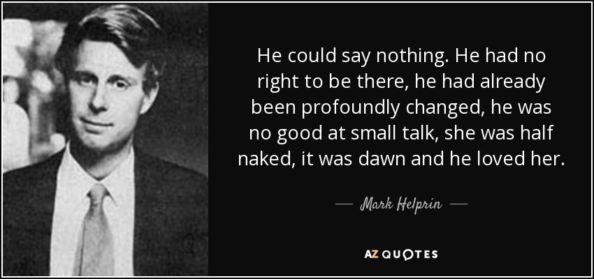 He could say nothing. He had no right to be there, he had already been profoundly changed, he was no good at small talk, she was half naked, it was dawn and he loved her. - Mark Helprin
