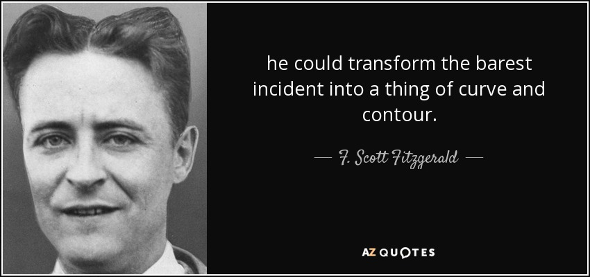 he could transform the barest incident into a thing of curve and contour. - F. Scott Fitzgerald