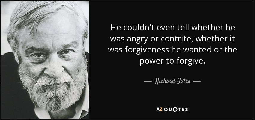 He couldn't even tell whether he was angry or contrite, whether it was forgiveness he wanted or the power to forgive. - Richard Yates