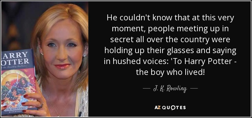 He couldn't know that at this very moment, people meeting up in secret all over the country were holding up their glasses and saying in hushed voices: 'To Harry Potter - the boy who lived! - J. K. Rowling
