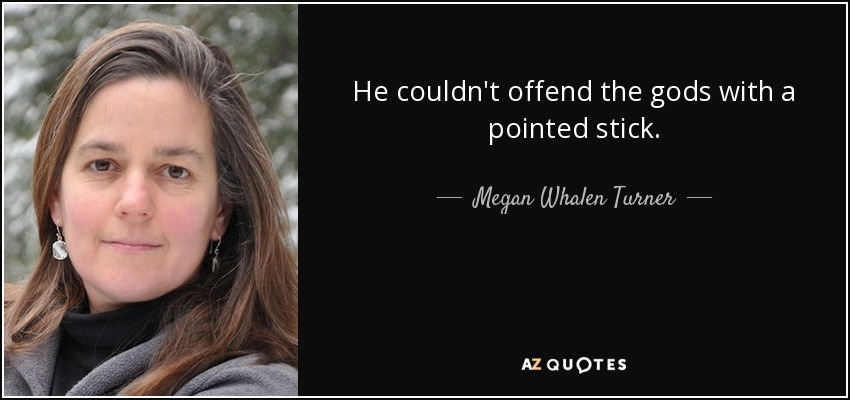 He couldn't offend the gods with a pointed stick. - Megan Whalen Turner
