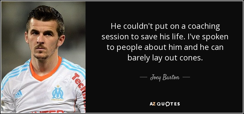 He couldn't put on a coaching session to save his life. I've spoken to people about him and he can barely lay out cones. - Joey Barton