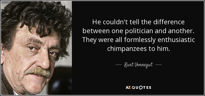 He couldn't tell the difference between one politician and another. They were all formlessly enthusiastic chimpanzees to him. - Kurt Vonnegut