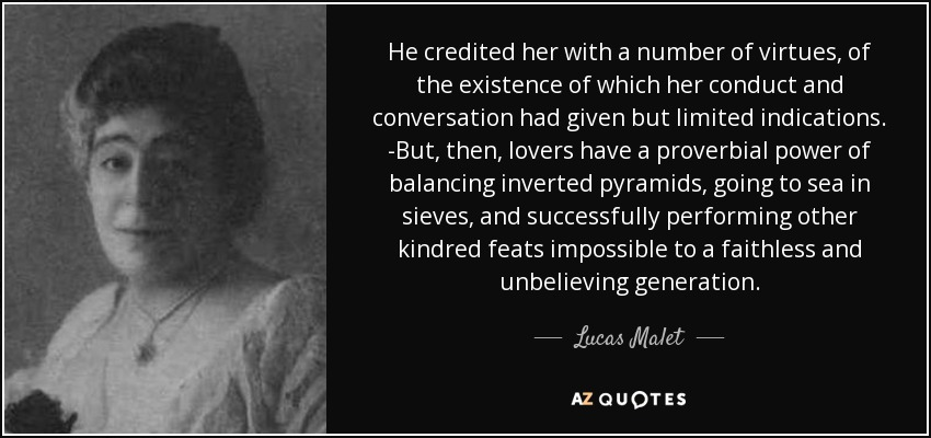He credited her with a number of virtues, of the existence of which her conduct and conversation had given but limited indications. -But, then, lovers have a proverbial power of balancing inverted pyramids, going to sea in sieves, and successfully performing other kindred feats impossible to a faithless and unbelieving generation. - Lucas Malet