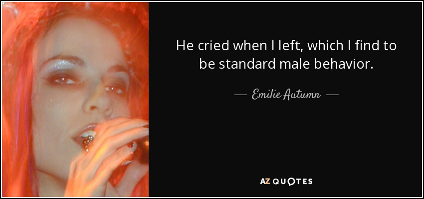 He cried when I left, which I find to be standard male behavior. - Emilie Autumn
