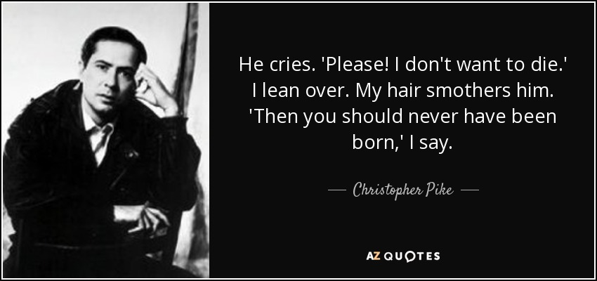 He cries. 'Please! I don't want to die.' I lean over. My hair smothers him. 'Then you should never have been born,' I say. - Christopher Pike