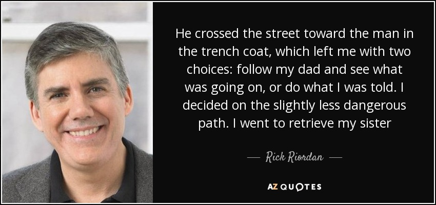 He crossed the street toward the man in the trench coat, which left me with two choices: follow my dad and see what was going on, or do what I was told. I decided on the slightly less dangerous path. I went to retrieve my sister - Rick Riordan
