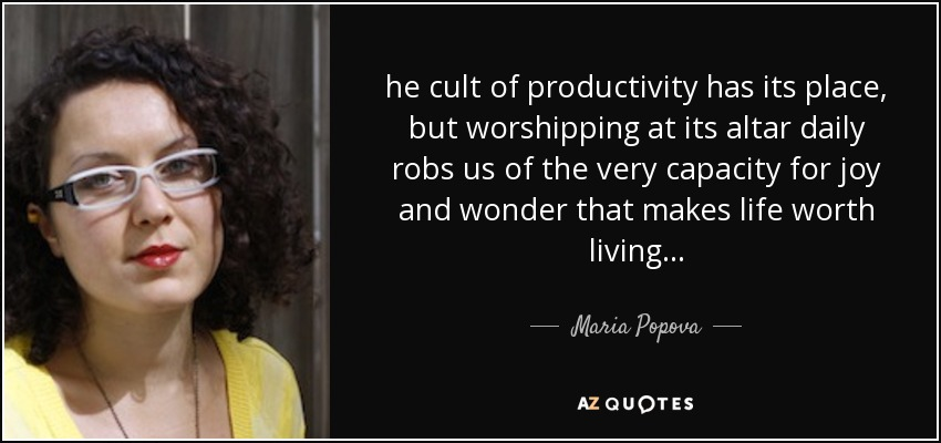 he cult of productivity has its place, but worshipping at its altar daily robs us of the very capacity for joy and wonder that makes life worth living... - Maria Popova