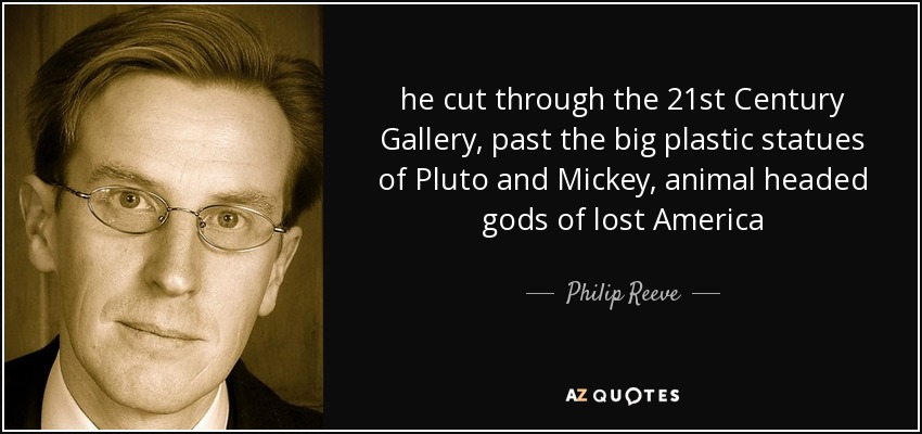 he cut through the 21st Century Gallery, past the big plastic statues of Pluto and Mickey, animal headed gods of lost America - Philip Reeve