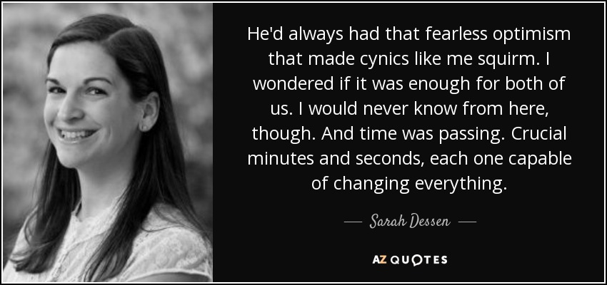 He'd always had that fearless optimism that made cynics like me squirm. I wondered if it was enough for both of us. I would never know from here, though. And time was passing. Crucial minutes and seconds, each one capable of changing everything. - Sarah Dessen