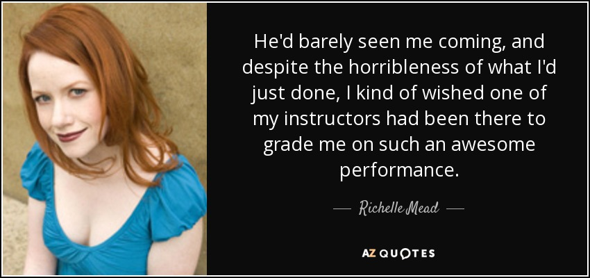 He'd barely seen me coming, and despite the horribleness of what I'd just done, I kind of wished one of my instructors had been there to grade me on such an awesome performance. - Richelle Mead
