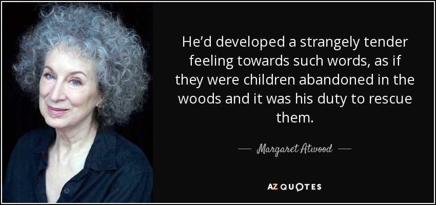 He'd developed a strangely tender feeling towards such words, as if they were children abandoned in the woods and it was his duty to rescue them. - Margaret Atwood