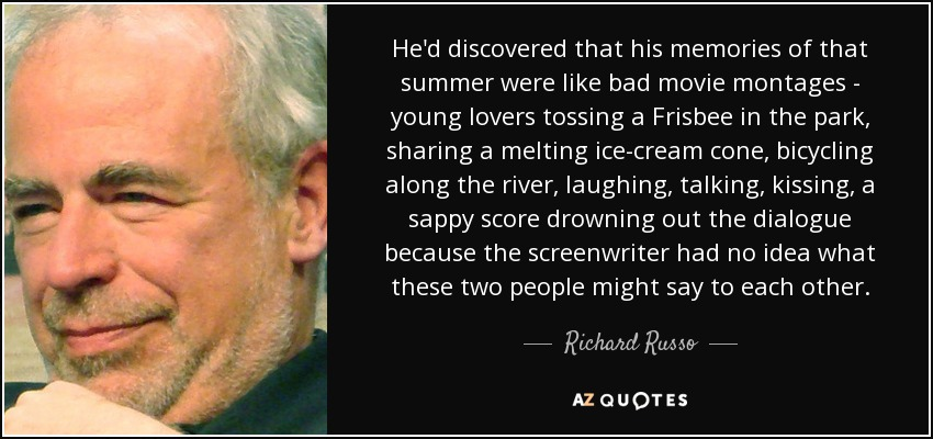 He'd discovered that his memories of that summer were like bad movie montages - young lovers tossing a Frisbee in the park, sharing a melting ice-cream cone, bicycling along the river, laughing, talking, kissing, a sappy score drowning out the dialogue because the screenwriter had no idea what these two people might say to each other. - Richard Russo